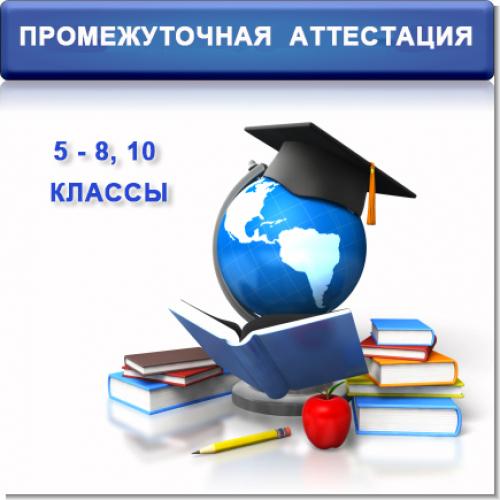 ПРОМЕЖУТОЧНАЯ АТТЕСТАЦИЯ 5-8, 10-е КЛАССЫ